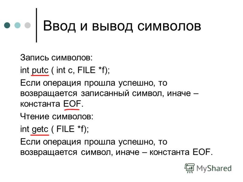 Ввод и вывод символов Запись символов: int putc ( int c, FILE *f); Если операция прошла успешно, то возвращается записанный символ, иначе – константа EOF. Чтение символов: int getc ( FILE *f); Если операция прошла успешно, то возвращается символ, ина