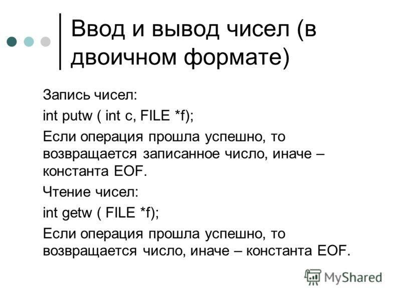 Ввод и вывод чисел (в двоичном формате) Запись чисел: int putw ( int c, FILE *f); Если операция прошла успешно, то возвращается записанное число, иначе – константа EOF. Чтение чисел: int getw ( FILE *f); Если операция прошла успешно, то возвращается