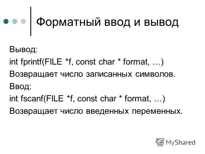Форматный ввод и вывод Вывод: int fprintf(FILE *f, const char * format, …) Возвращает число записанных символов. Ввод: int fscanf(FILE *f, const char * format, …) Возвращает число введенных переменных.