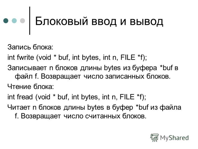 Блоковый ввод и вывод Запись блока: int fwrite (void * buf, int bytes, int n, FILE *f); Записывает n блоков длины bytes из буфера *buf в файл f. Возвращает число записанных блоков. Чтение блока: int fread (void * buf, int bytes, int n, FILE *f); Чита