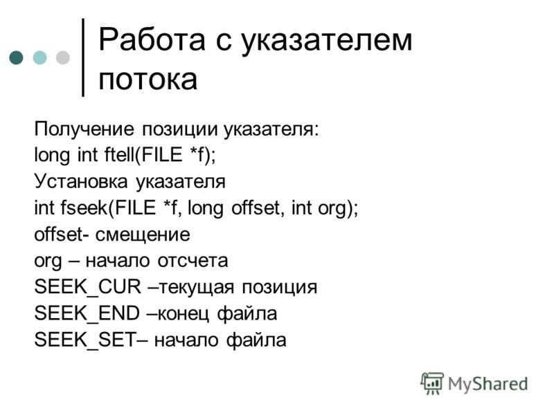 Работа с указателем потока Получение позиции указателя: long int ftell(FILE *f); Установка указателя int fseek(FILE *f, long offset, int org); offset- смещение org – начало отсчета SEEK_CUR –текущая позиция SEEK_END –конец файла SEEK_SET– начало файл