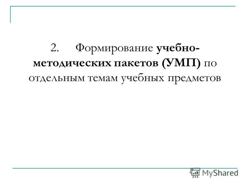 2.Формирование учебно- методических пакетов (УМП) по отдельным темам учебных предметов