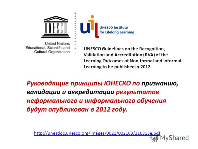 http://unesdoc.unesco.org/images/0021/002163/216313e.pdf UNESCO Guidelines on the Recognition, Validation and Accreditation (RVA) of the Learning Outcomes of Non-formal and Informal Learning to be published in 2012. Руководящие принципы ЮНЕСКО по при