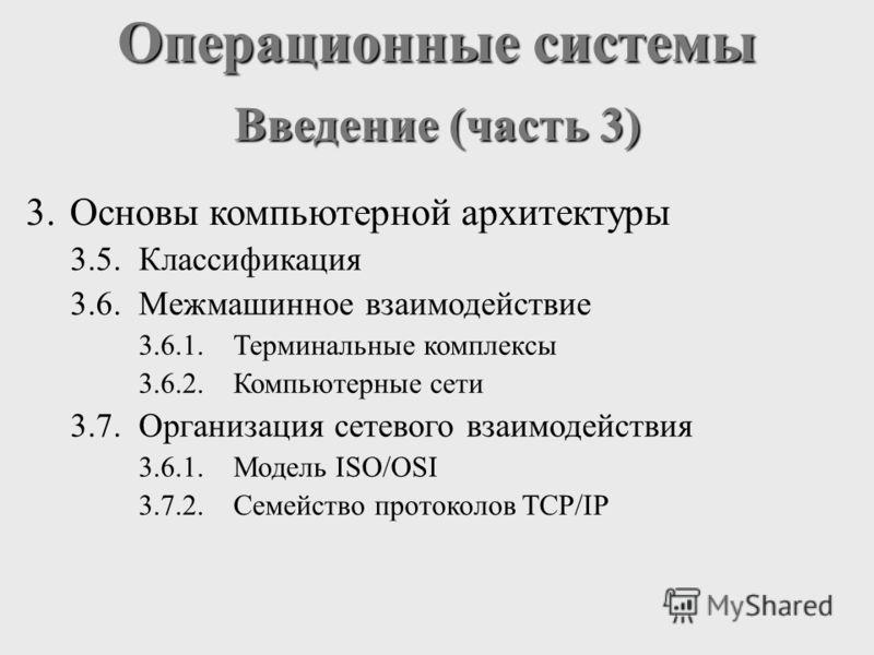 Операционные системы Введение (часть 3) 3.Основы компьютерной архитектуры 3.5.Классификация 3.6.Межмашинное взаимодействие 3.6.1.Терминальные комплексы 3.6.2.Компьютерные сети 3.7.Организация сетевого взаимодействия 3.6.1.Модель ISO/OSI 3.7.2.Семейст