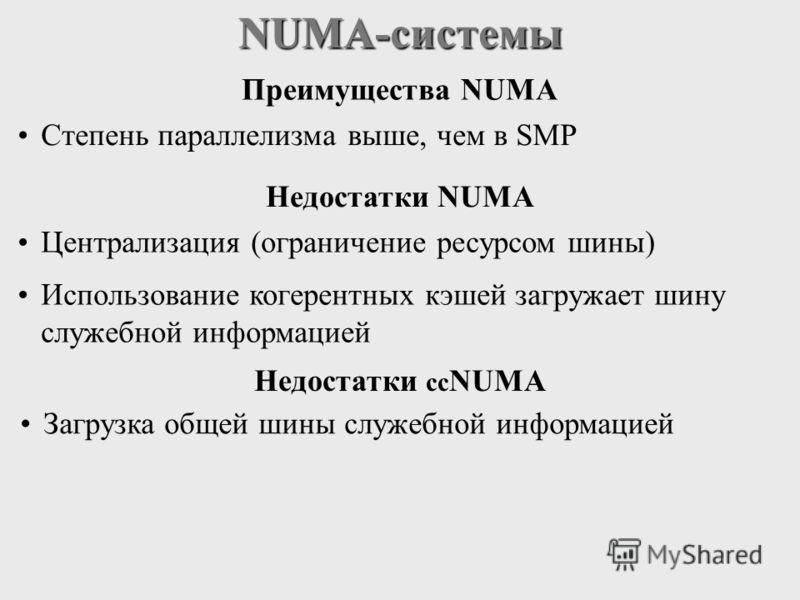 NUMA-системы Степень параллелизма выше, чем в SMP Централизация (ограничение ресурсом шины) Использование когерентных кэшей загружает шину служебной информацией Преимущества NUMA Недостатки NUMA Недостатки cc NUMA Загрузка общей шины служебной информ