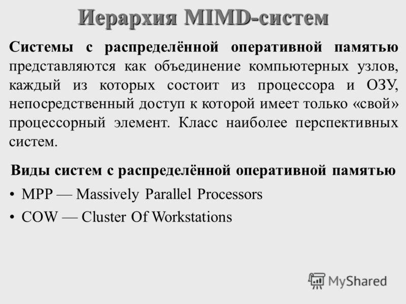 Иерархия MIMD-систем Системы с распределённой оперативной памятью представляются как объединение компьютерных узлов, каждый из которых состоит из процессора и ОЗУ, непосредственный доступ к которой имеет только «свой» процессорный элемент. Класс наиб