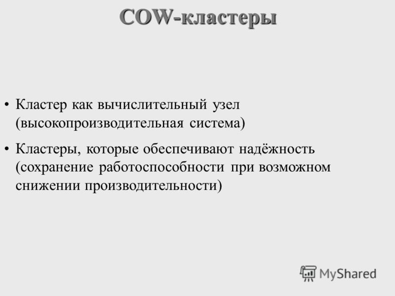 COW-кластеры Кластер как вычислительный узел (высокопроизводительная система) Кластеры, которые обеспечивают надёжность (сохранение работоспособности при возможном снижении производительности)