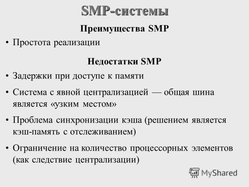 SMP-системы Преимущества SMP Простота реализации Недостатки SMP Задержки при доступе к памяти Система с явной централизацией общая шина является «узким местом» Проблема синхронизации кэша (решением является кэш-память с отслеживанием) Ограничение на