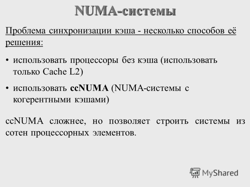NUMA-системы Проблема синхронизации кэша - несколько способов её решения: использовать процессоры без кэша (использовать только Cache L2) использовать ccNUMA (NUMA-системы с когерентными кэшами) ccNUMA сложнее, но позволяет строить системы из сотен п