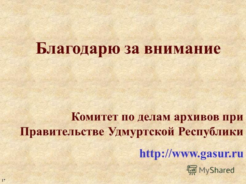 Благодарю за внимание Комитет по делам архивов при Правительстве Удмуртской Республики http://www.gasur.ru 17