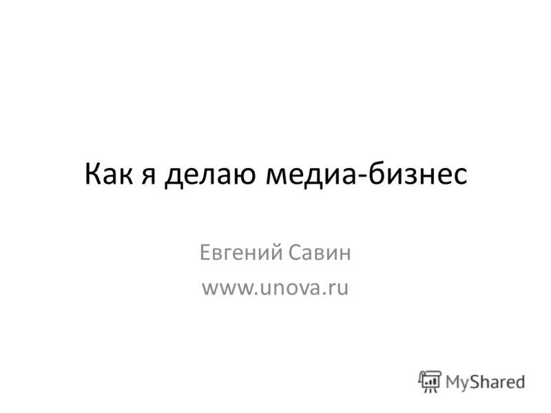 Как я делаю медиа-бизнес Евгений Савин www.unova.ru