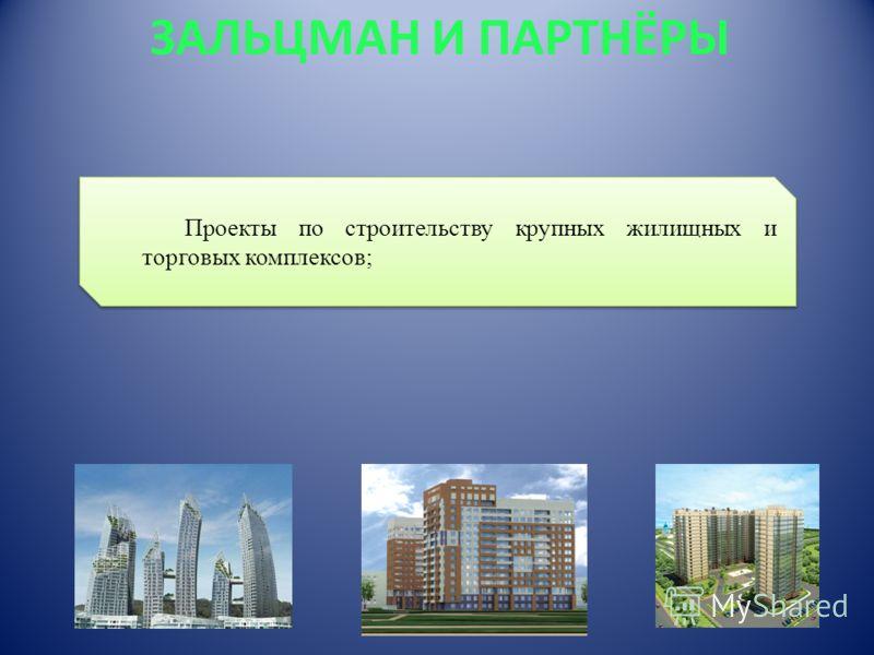 ЗАЛЬЦМАН И ПАРТНЁРЫ Проекты по строительству крупных жилищных и торговых комплексов;