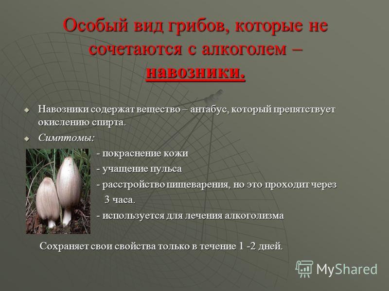 Особый вид грибов, которые не сочетаются с алкоголем – навозники. Навозники содержат вещество – антабус, который препятствует окислению спирта. Навозники содержат вещество – антабус, который препятствует окислению спирта. Симптомы: Симптомы: - покрас