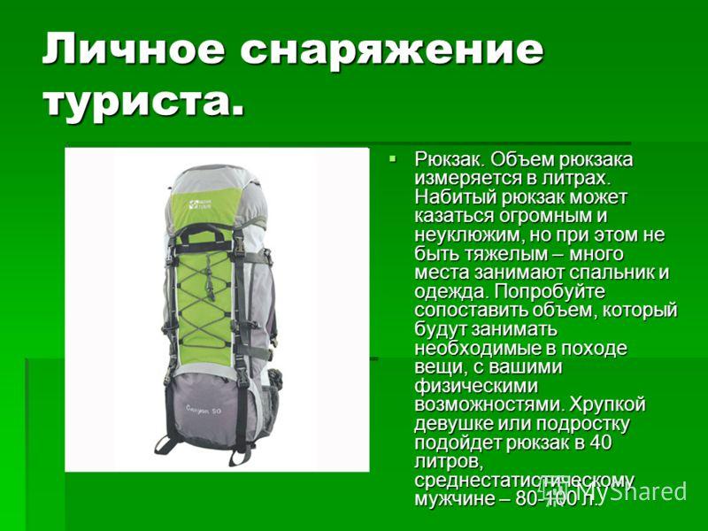 Личное снаряжение туриста. Рюкзак. Объем рюкзака измеряется в литрах. Набитый рюкзак может казаться огромным и неуклюжим, но при этом не быть тяжелым – много места занимают спальник и одежда. Попробуйте сопоставить объем, который будут занимать необх