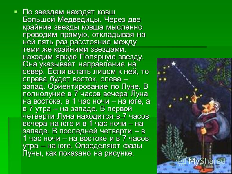 По звездам находят ковш Большой Медведицы. Через две крайние звезды ковша мысленно проводим прямую, откладывая на ней пять раз расстояние между теми же крайними звездами, находим яркую Полярную звезду. Она указывает направление на север. Если встать