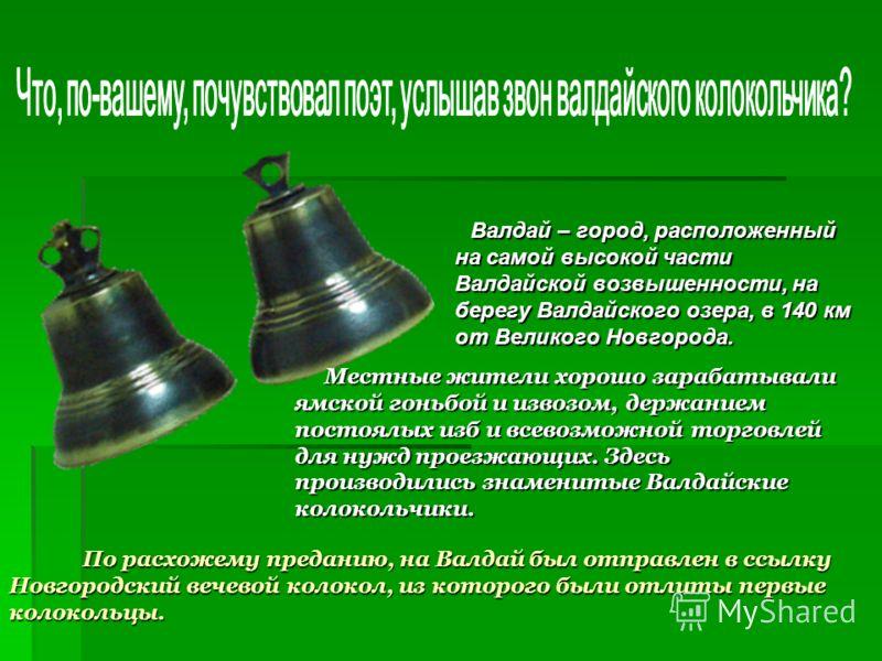 По расхожему преданию, на Валдай был отправлен в ссылку Новгородский вечевой колокол, из которого были отлиты первые колокольцы. По расхожему преданию, на Валдай был отправлен в ссылку Новгородский вечевой колокол, из которого были отлиты первые коло