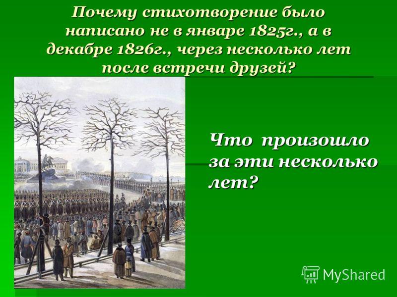 Почему стихотворение было написано не в январе 1825г., а в декабре 1826г., через несколько лет после встречи друзей? Что произошло за эти несколько лет?