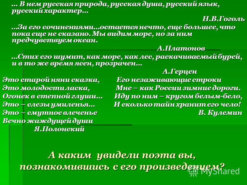 А каким увидели поэта вы, познакомившись с его произведением? … В нем русская природа, русская душа, русский язык, русский характер… … В нем русская природа, русская душа, русский язык, русский характер…Н.В.Гоголь …За его сочинениями…остается нечто,