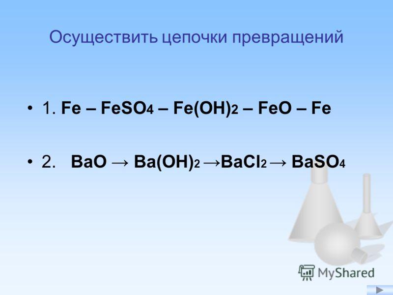 Осуществить цепочки превращений 1. Fe – FeSO 4 – Fe(OH) 2 – FeO – Fe 2. BaO Ba(OH) 2 BaCl 2 BaSO 4