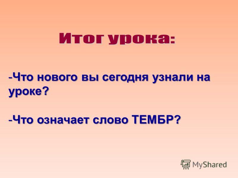 -Что нового вы сегодня узнали на уроке? -Что означает слово ТЕМБР?