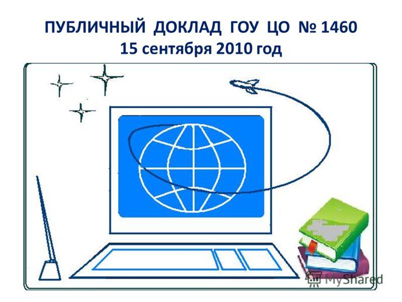 ПУБЛИЧНЫЙ ДОКЛАД ГОУ ЦО 1460 15 сентября 2010 год