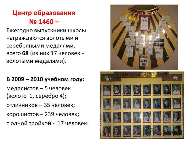 Центр образования 1460 – Ежегодно выпускники школы награждаются золотыми и серебряными медалями, всего 68 (из них 17 человек - золотыми медалями). В 2009 – 2010 учебном году: медалистов – 5 человек (золото 1, серебро 4); отличников – 35 человек; хоро