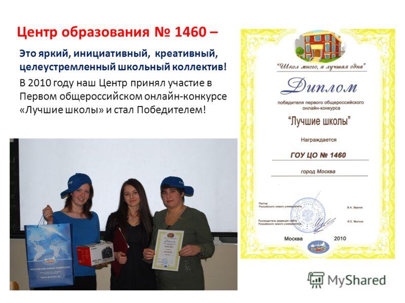 Центр образования 1460 – Это яркий, инициативный, креативный, целеустремленный школьный коллектив! В 2010 году наш Центр принял участие в Первом общероссийском онлайн-конкурсе «Лучшие школы» и стал Победителем!