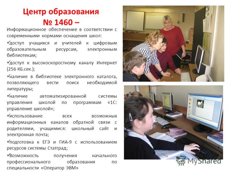 Центр образования 1460 – Информационное обеспечение в соответствии с современными нормами оснащения школ: доступ учащихся и учителей к цифровым образовательным ресурсам, электронным библиотекам; доступ к высокоскоростному каналу Интернет (256 КБ.сек.