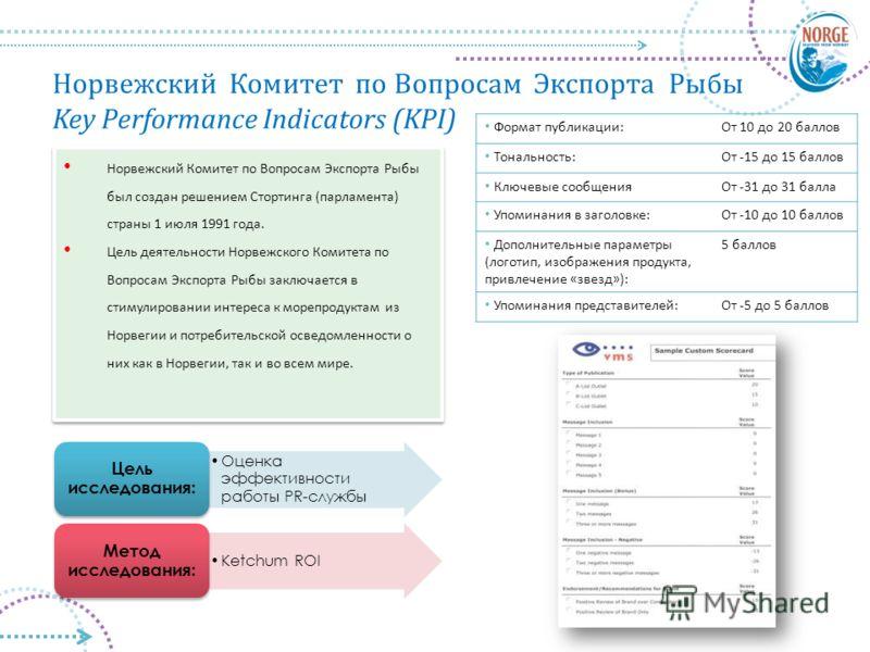 Норвежский Комитет по Вопросам Экспорта Рыбы Key Performance Indicators (KPI) Оценка эффективности работы PR-службы Цель исследования: Ketchum ROI Метод исследования: Норвежский Комитет по Вопросам Экспорта Рыбы был создан решением Стортинга (парламе