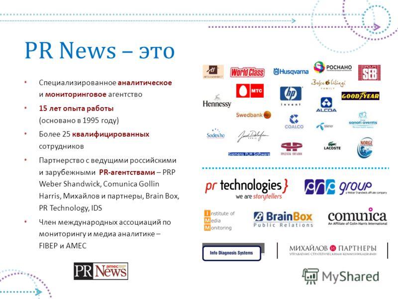 PR News – это Специализированное аналитическое и мониторинговое агентство 15 лет опыта работы (основано в 1995 году) Более 25 квалифицированных сотрудников Партнерство с ведущими российскими и зарубежными PR-агентствами – PRP Weber Shandwick, Comunic