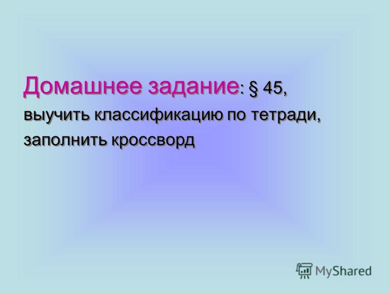 Домашнее задание : § 45, выучить классификацию по тетради, заполнить кроссворд Домашнее задание : § 45, выучить классификацию по тетради, заполнить кроссворд