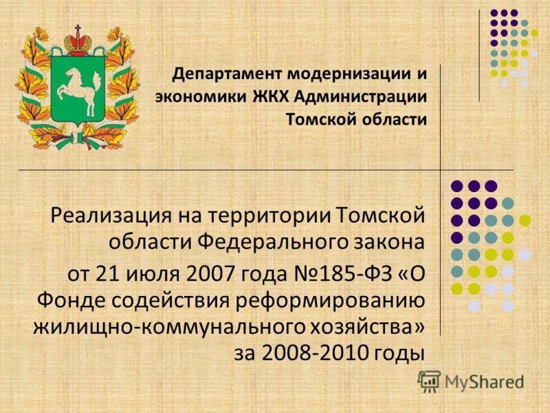 Реализация на территории Томской области Федерального закона от 21 июля 2007 года 185-ФЗ «О Фонде содействия реформированию жилищно-коммунального хозяйства» за 2008-2010 годы Департамент модернизации и экономики ЖКХ Администрации Томской области