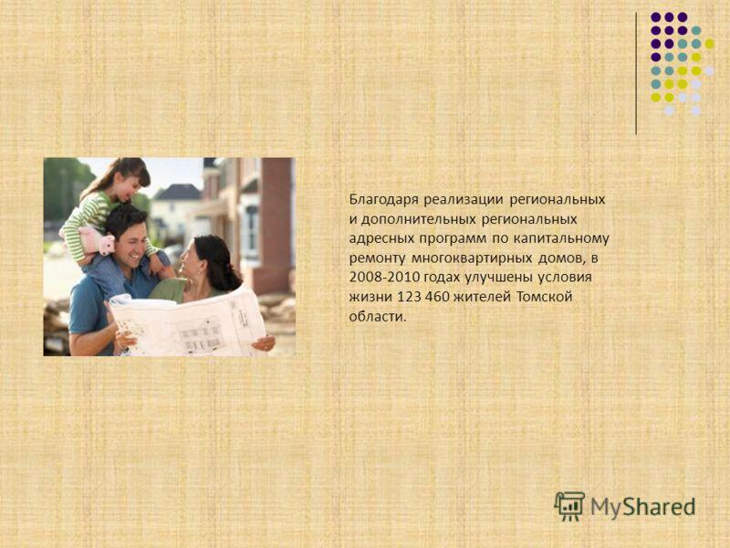 Благодаря реализации региональных и дополнительных региональных адресных программ по капитальному ремонту многоквартирных домов, в 2008-2010 годах улучшены условия жизни 123 460 жителей Томской области.