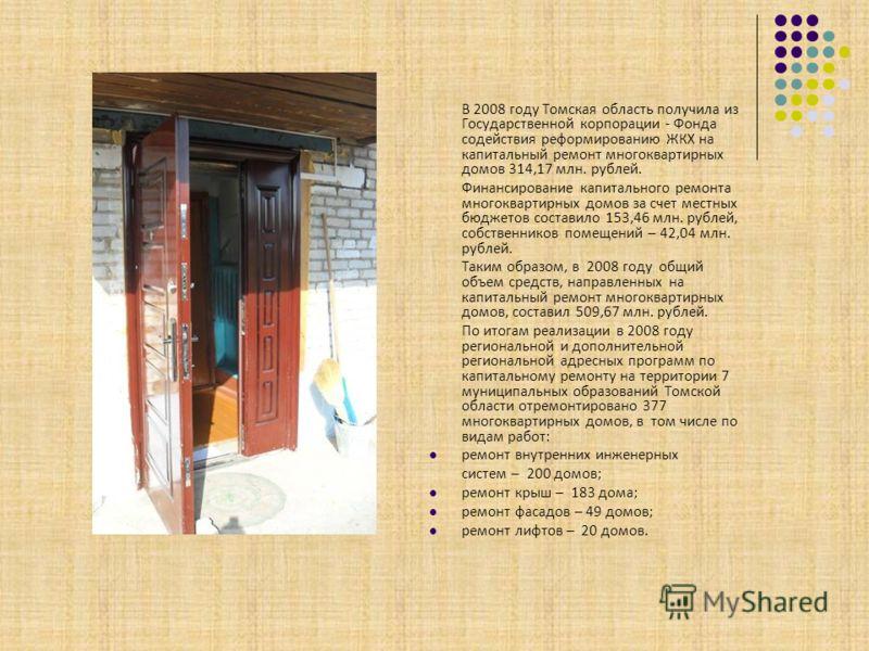 В 2008 году Томская область получила из Государственной корпорации - Фонда содействия реформированию ЖКХ на капитальный ремонт многоквартирных домов 314,17 млн. рублей. Финансирование капитального ремонта многоквартирных домов за счет местных бюджето