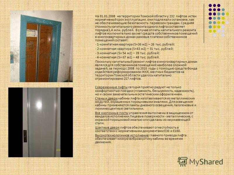 На 01.01.2008 на территории Томской области у 232 лифтов истек нормативный срок эксплуатации, они подлежали остановке, как не обеспечивающие безопасность перевозок граждан. Средняя стоимость капитального ремонта одного лифта составляет порядка 1,4 мл