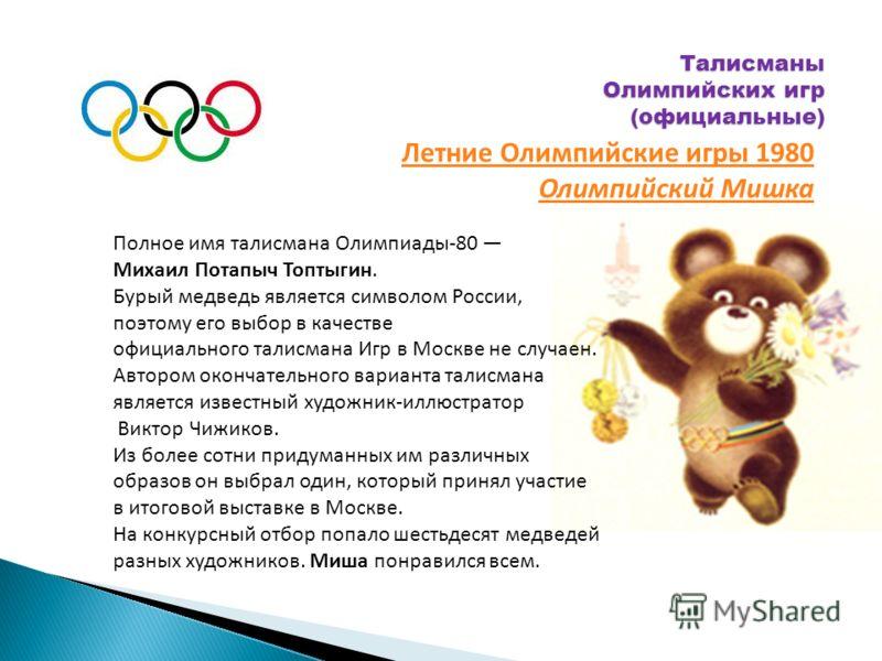 Талисманы Олимпийских игр (официальные) Полное имя талисмана Олимпиады-80 Михаил Потапыч Топтыгин. Бурый медведь является символом России, поэтому его выбор в качестве официального талисмана Игр в Москве не случаен. Автором окончательного варианта та
