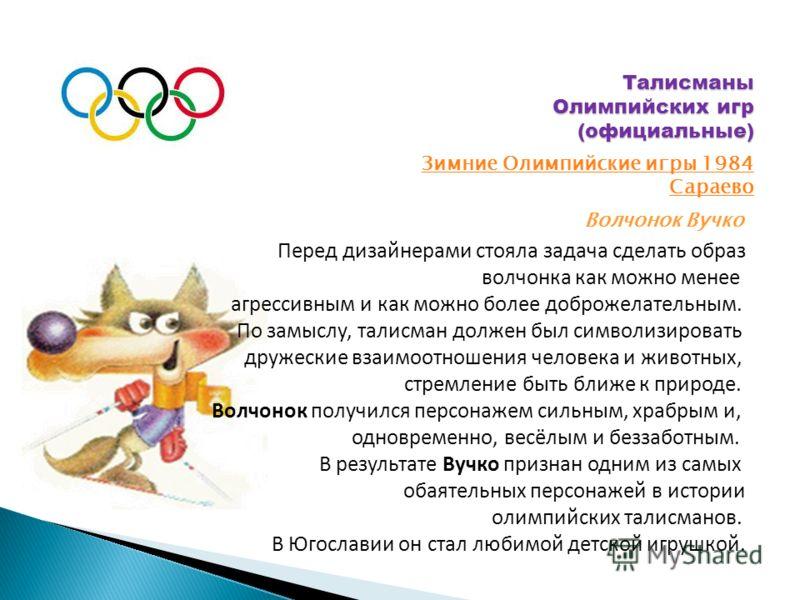 Талисманы Олимпийских игр (официальные) Зимние Олимпийские игры 1984 Сараево Волчонок Вучко Перед дизайнерами стояла задача сделать образ волчонка как можно менее агрессивным и как можно более доброжелательным. По замыслу, талисман должен был символи