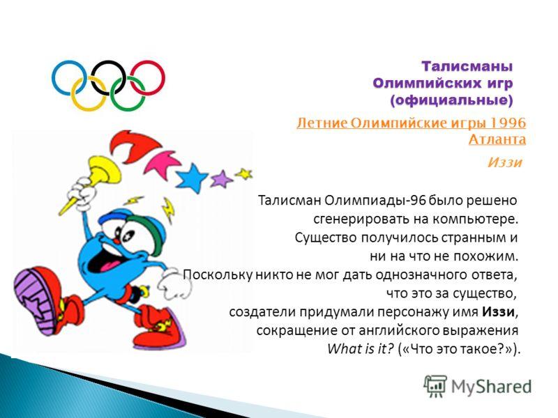 Талисманы Олимпийских игр (официальные) Летние Олимпийские игры 1996 Атланта Иззи Талисман Олимпиады-96 было решено сгенерировать на компьютере. Существо получилось странным и ни на что не похожим. Поскольку никто не мог дать однозначного ответа, что