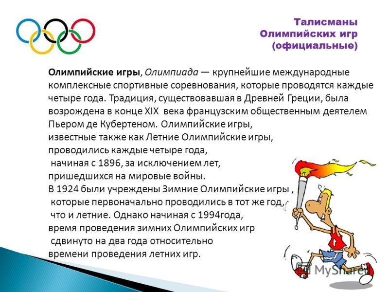 Талисманы Олимпийских игр (официальные) Олимпийские игры, Олимпиада крупнейшие международные комплексные спортивные соревнования, которые проводятся каждые четыре года. Традиция, существовавшая в Древней Греции, была возрождена в конце XIX века франц