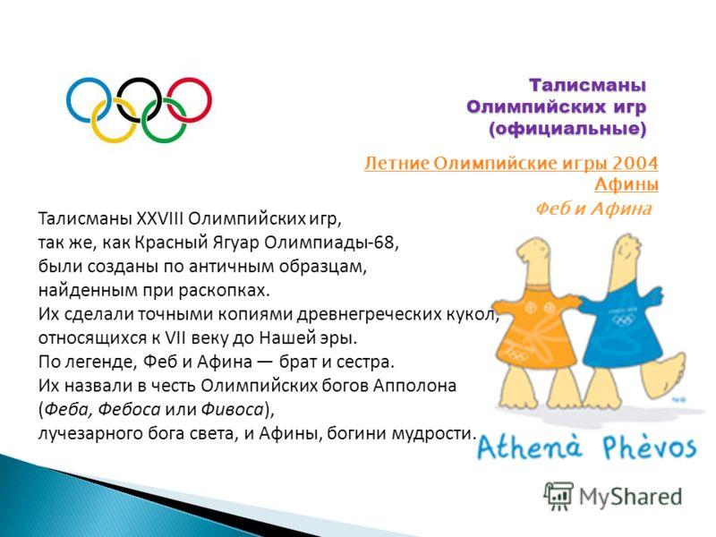 Талисманы Олимпийских игр (официальные) Летние Олимпийские игры 2004 Афины Феб и Афина Талисманы XXVIII Олимпийских игр, так же, как Красный Ягуар Олимпиады-68, были созданы по античным образцам, найденным при раскопках. Их сделали точными копиями др