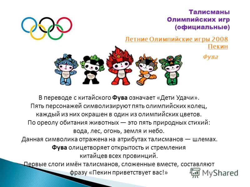 Талисманы Олимпийских игр (официальные) Летние Олимпийские игры 2008 Пекин Фува В переводе с китайского Фува означает «Дети Удачи». Пять персонажей символизируют пять олимпийских колец, каждый из них окрашен в один из олимпийских цветов. По ореолу об