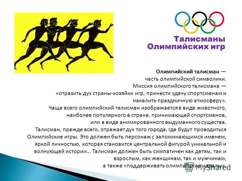Олимпийский талисман часть олимпийской символики. Миссия олимпийского талисмана «отразить дух страны-хозяйки игр, принести удачу спортсменам и накалить праздничную атмосферу». Чаще всего олимпийский талисман изображается в виде животного, наиболее по