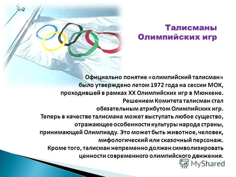 Официально понятие «олимпийский талисман» было утверждено летом 1972 года на сессии МОК, проходившей в рамках XX Олимпийских игр в Мюнхене. Решением Комитета талисман стал обязательным атрибутом Олимпийских игр. Теперь в качестве талисмана может выст