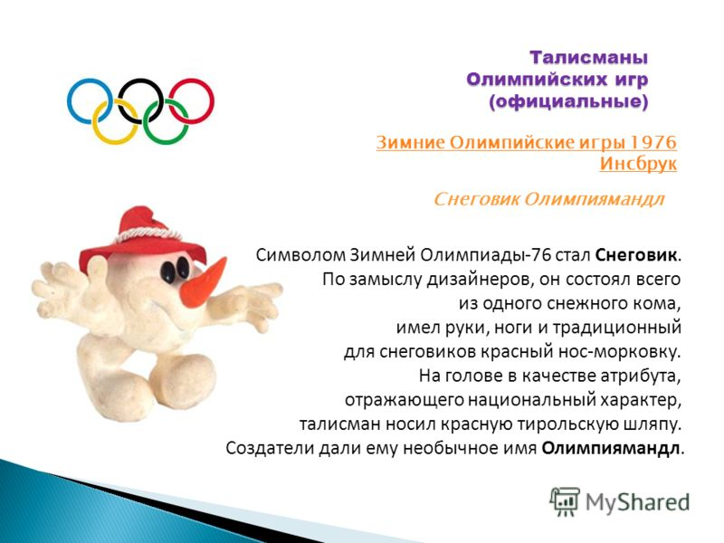 Талисманы Олимпийских игр (официальные) Зимние Олимпийские игры 1976 Инсбрук Снеговик Олимпиямандл Символом Зимней Олимпиады-76 стал Снеговик. По замыслу дизайнеров, он состоял всего из одного снежного кома, имел руки, ноги и традиционный для снегови