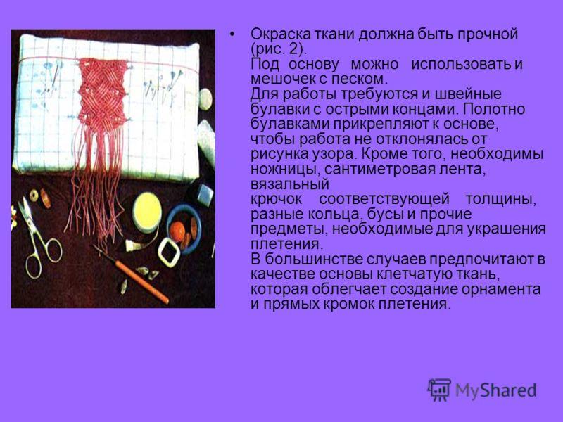 Окраска ткани должна быть прочной (рис. 2). Под основу можно использовать и мешочек с песком. Для работы требуются и швейные булавки с острыми концами. Полотно булавками прикрепляют к основе, чтобы работа не отклонялась от рисунка узора. Кроме того,