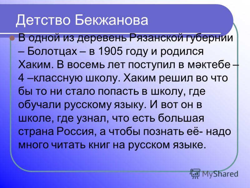 Детство Бекжанова В одной из деревень Рязанской губернии – Болотцах – в 1905 году и родился Хаким. В восемь лет поступил в мәктебе – 4 –классную школу. Хаким решил во что бы то ни стало попасть в школу, где обучали русскому языку. И вот он в школе, г