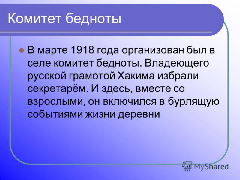 Комитет бедноты В марте 1918 года организован был в селе комитет бедноты. Владеющего русской грамотой Хакима избрали секретарём. И здесь, вместе со взрослыми, он включился в бурлящую событиями жизни деревни