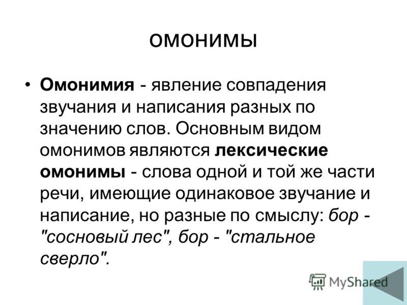 омонимы Омонимия - явление совпадения звучания и написания разных по значению слов. Основным видом омонимов являются лексические омонимы - слова одной и той же части речи, имеющие одинаковое звучание и написание, но разные по смыслу: бор -