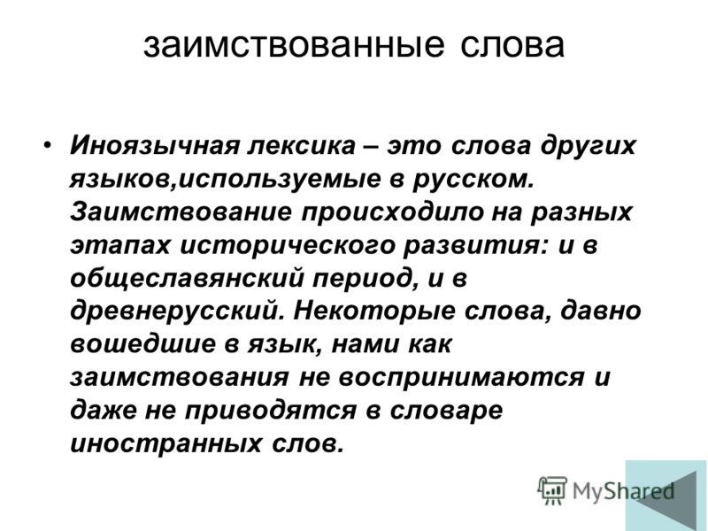 заимствованные слова Иноязычная лексика – это слова других языков,используемые в русском. Заимствование происходило на разных этапах исторического развития: и в общеславянский период, и в древнерусский. Некоторые слова, давно вошедшие в язык, нами ка