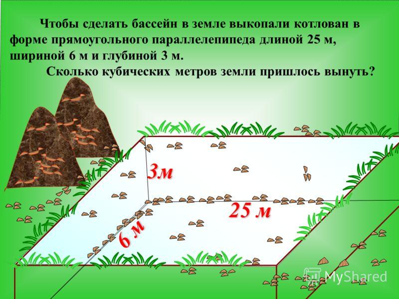 3м 25 м 6 м Чтобы сделать бассейн в земле выкопали котлован в форме прямоугольного параллелепипеда длиной 25 м, шириной 6 м и глубиной 3 м. Сколько кубических метров земли пришлось вынуть?